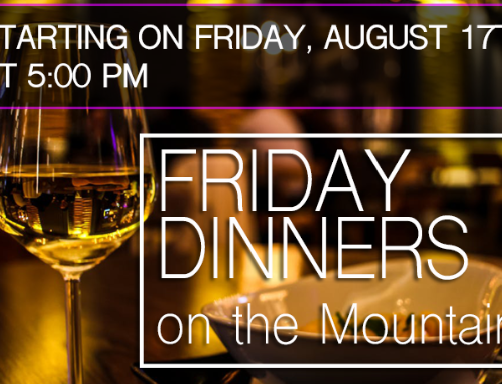FRIDAY DINNERS ON THE MOUNTAIN!